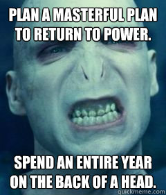 Plan a masterful plan to return to power.    Spend an entire year on the back of a head.