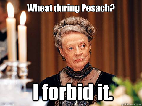 Wheat during Pesach?  I forbid it.   Downton Abbey