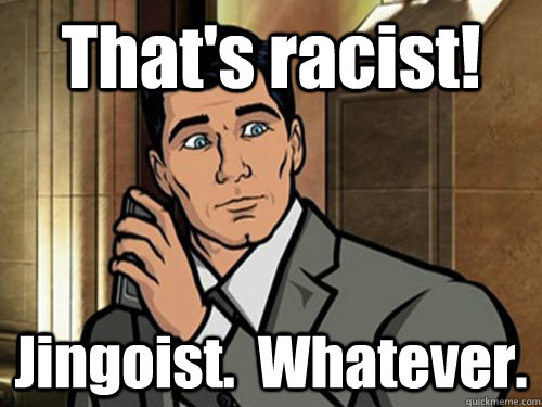 That's racist! Jingoist.  Whatever.