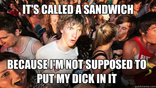 it's called a sandwich because I'm not supposed to put my dick in it - it's called a sandwich because I'm not supposed to put my dick in it  Sudden Clarity Clarence