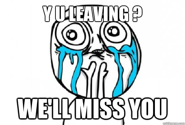 Funny We Miss You Meme : Y u leaving we ll miss you quickmeme