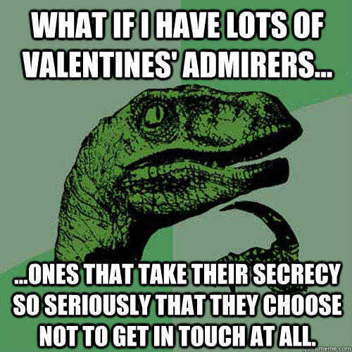 What if I have lots of valentines' admirers... ...ones that take their secrecy so seriously that they choose not to get in touch at all. - What if I have lots of valentines' admirers... ...ones that take their secrecy so seriously that they choose not to get in touch at all.  Philosoraptor