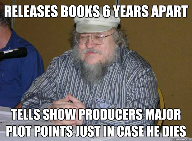 RELEASES BOOKS 6 YEARS APART TELLS SHOW PRODUCERS MAJOR PLOT POINTS JUST IN CASE HE DIES - RELEASES BOOKS 6 YEARS APART TELLS SHOW PRODUCERS MAJOR PLOT POINTS JUST IN CASE HE DIES  Scumbag George R.R. Martin
