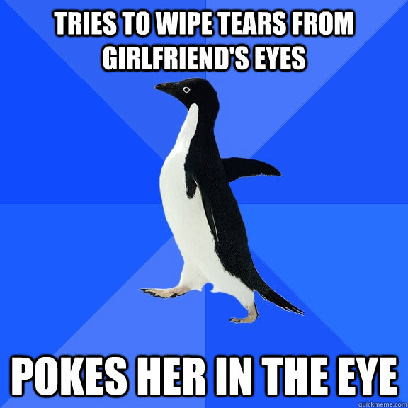 Tries to wipe tears from girlfriend's eyes Pokes her in the eye - Tries to wipe tears from girlfriend's eyes Pokes her in the eye  Socially Awkward Penguin