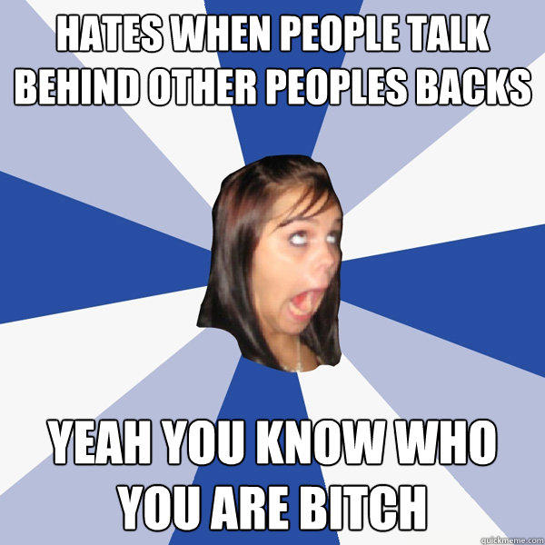 Hates when people talk behind other peoples backs Yeah you know who you are bitch - Hates when people talk behind other peoples backs Yeah you know who you are bitch  Annoying Facebook Girl