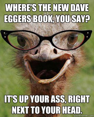 Where's the new Dave Eggers book, you say? It's up your ass, right next to your head.  Judgmental Bookseller Ostrich