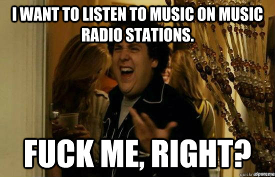 I want to listen to music on music radio stations. fuck me, right? - I want to listen to music on music radio stations. fuck me, right?  fuckmeright