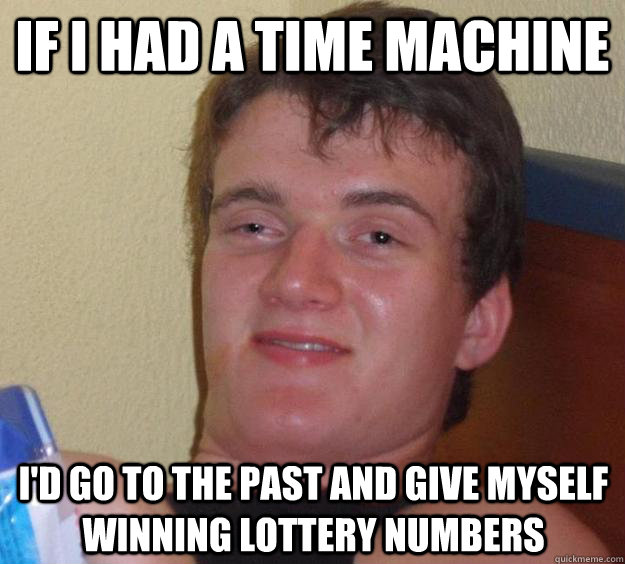 If I had a time machine I'd go to the past and give myself winning lottery numbers - If I had a time machine I'd go to the past and give myself winning lottery numbers  10 Guy