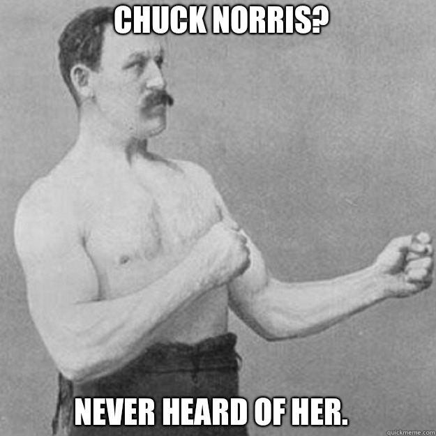 Chuck Norris? Never heard of her.  - Chuck Norris? Never heard of her.   Misc