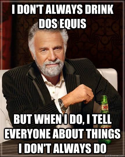 I don't always drink dos equis But when I do, I tell everyone about things i don't always do - I don't always drink dos equis But when I do, I tell everyone about things i don't always do  The Most Interesting Man In The World
