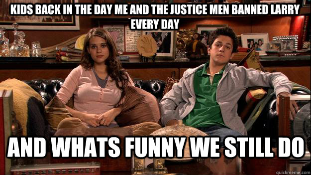 Kids back in the Day me and the Justice men banned larry every day and whats funny we still do
