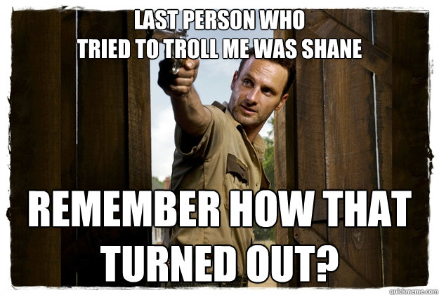 Last person who  tried to troll me was shane REMEMBER HOW THAT  TURNED OUT? - Last person who  tried to troll me was shane REMEMBER HOW THAT  TURNED OUT?  Rick Grimes Badass