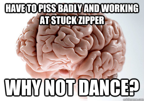 HAVE TO PISS BADLY AND WORKING AT STUCK ZIPPER WHY NOT DANCE? - HAVE TO PISS BADLY AND WORKING AT STUCK ZIPPER WHY NOT DANCE?  Scumbag Brain
