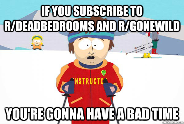If you subscribe to r/deadbedrooms and r/gonewild You're gonna have a bad time - If you subscribe to r/deadbedrooms and r/gonewild You're gonna have a bad time  Super Cool Ski Instructor