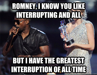 Romney, I know you like interrupting and all But I have the greatest interruption of all time