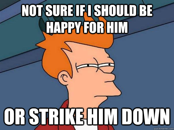 Not sure if I should be happy for him or strike him down - Not sure if I should be happy for him or strike him down  Futurama Fry