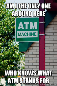 am i the only one around here who knows what ATM stands for - am i the only one around here who knows what ATM stands for  Scumbag ATM Signage