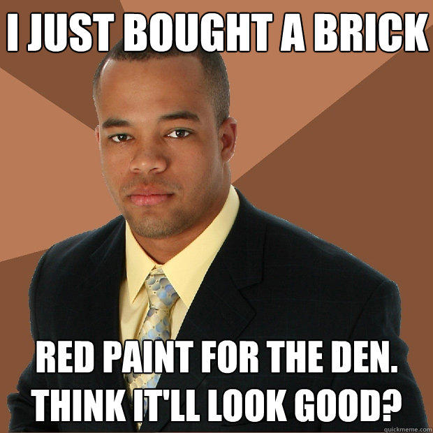 I just bought a brick red paint for the den. Think it'll look good? - I just bought a brick red paint for the den. Think it'll look good?  Successful Black Man
