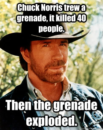 Chuck Norris trew a grenade, it killed 40 people. Then the grenade exploded.