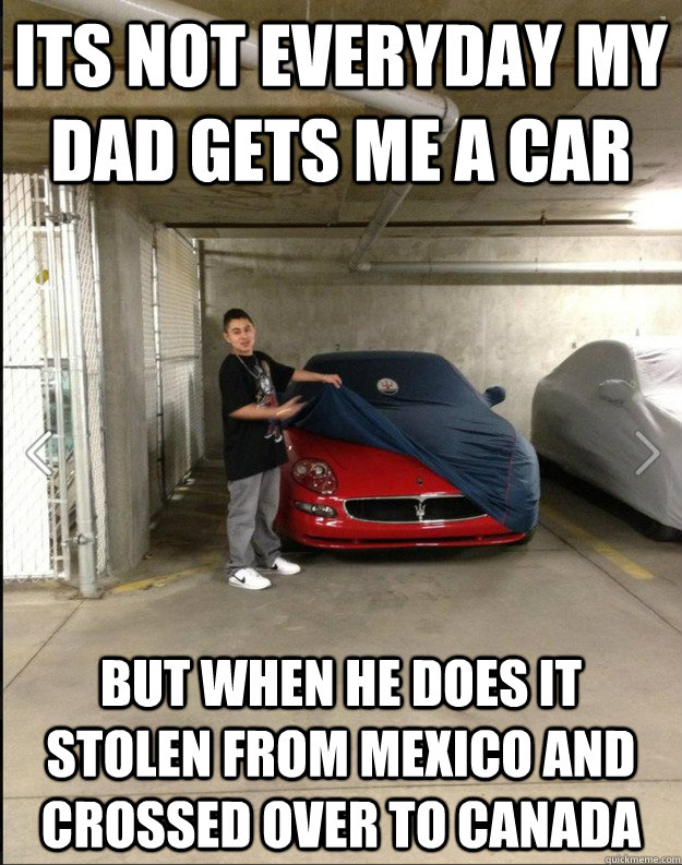 its not everyday my dad gets me a car but when he does it stolen from mexico and crossed over to canada - its not everyday my dad gets me a car but when he does it stolen from mexico and crossed over to canada  lol mexicannnas