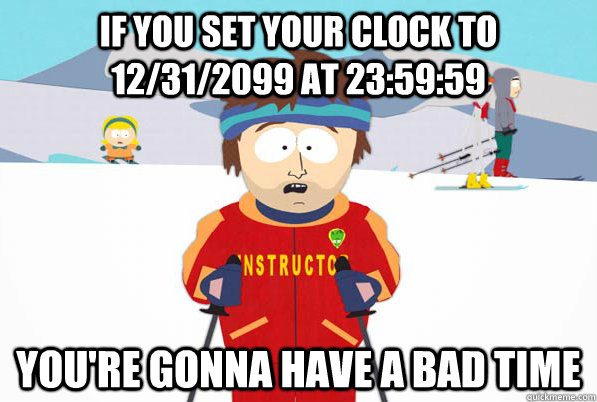 If you set your clock to 12/31/2099 at 23:59:59 You're gonna have a bad time