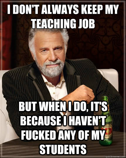I don't always keep my teaching job But when i do, it's because i haven't fucked any of my students - I don't always keep my teaching job But when i do, it's because i haven't fucked any of my students  The Most Interesting Man In The World