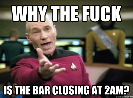 Why the fuck is the bar closing at 2am? - Why the fuck is the bar closing at 2am?  Misc