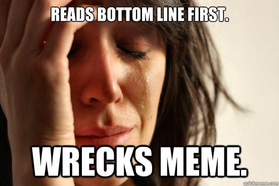 Reads bottom line first. Wrecks meme.  First World Problems