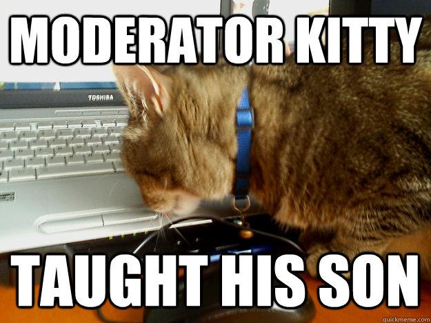 0b8611ac420d4daa91151440da1a4b294069aff3a3455b6535668b6b09cef15a moderator kitty taught his son katclaw7s kitty quickmeme,Moderator Meme
