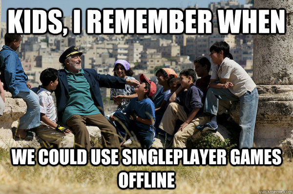 Kids, I remember When We could use singleplayer games offline