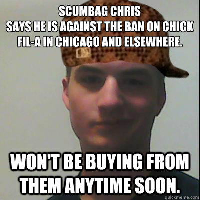 Scumbag Chris Says he is against the ban on Chick Fil-A in Chicago and elsewhere.  won't be buying from them anytime soon.