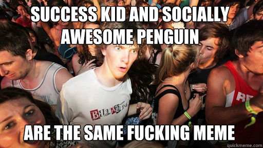success kid and socially awesome penguin  are the same fucking meme  - success kid and socially awesome penguin  are the same fucking meme   Sudden Clarity Clarence