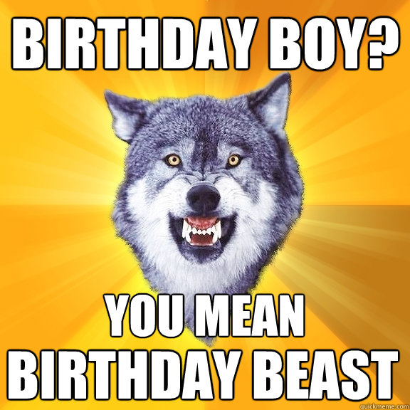 birthday boy? you mean birthday beast - birthday boy? you mean birthday beast  Courage Wolf