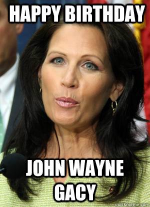Happy Birthday John Wayne Gacy Michele Bachmann Birthday Quickmeme