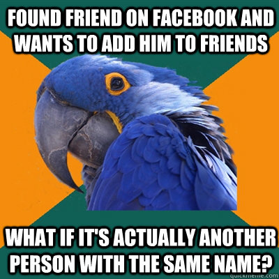 Found friend on facebook and wants to add him to friends What if it's actually another person with the same name? - Found friend on facebook and wants to add him to friends What if it's actually another person with the same name?  Paranoid Parrot