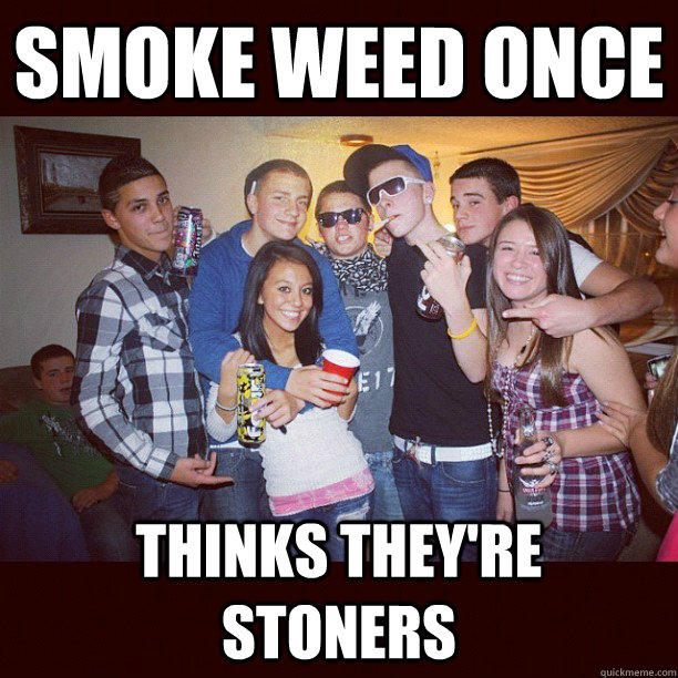 smoke weed once thinks they're stoners