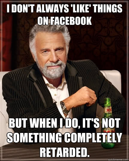 I don't always 'like' things on Facebook But when I do, it's not something completely retarded. - I don't always 'like' things on Facebook But when I do, it's not something completely retarded.  The Most Interesting Man In The World