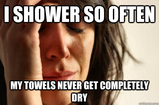 i shower so often my towels never get completely dry - i shower so often my towels never get completely dry  First World Problems