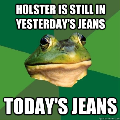 holster is still in yesterday's jeans today's jeans - holster is still in yesterday's jeans today's jeans  Foul Bachelor Frog