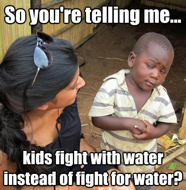 So you're telling me... kids fight with water instead of fight for water?