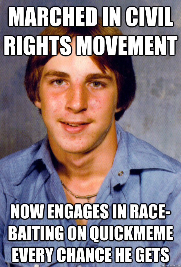 marched in civil rights movement now engages in race-baiting on quickmeme every chance he gets  Old Economy Steven