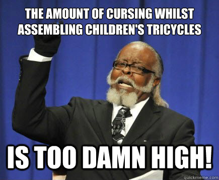 The amount of cursing whilst assembling children's tricycles IS TOO DAMN HIGH! - The amount of cursing whilst assembling children's tricycles IS TOO DAMN HIGH!  Too Damn High