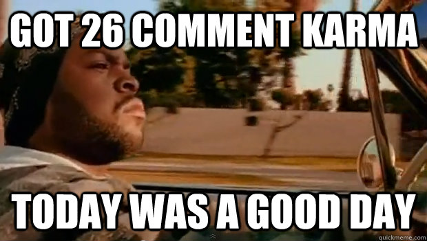 Got 26 comment karma Today was a good day - Got 26 comment karma Today was a good day  Misc