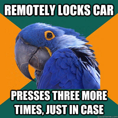 Remotely locks car Presses three more times, just in case  Paranoid Parrot