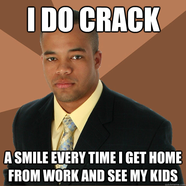 I do crack a smile every time I get home from work and see my kids - I do crack a smile every time I get home from work and see my kids  Successful Black Man