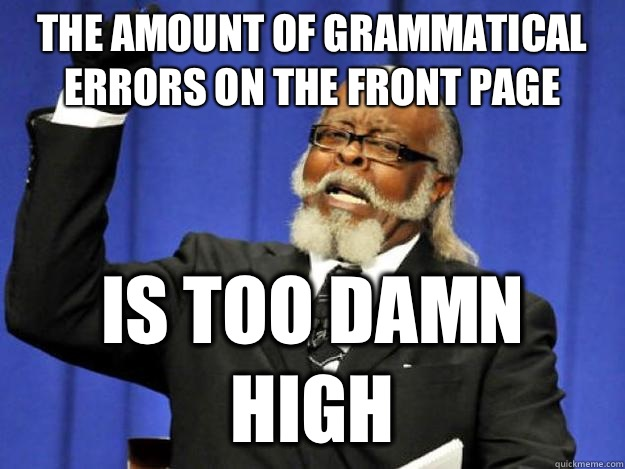 the amount of grammatical errors on the front page is too damn high - the amount of grammatical errors on the front page is too damn high  Toodamnhigh