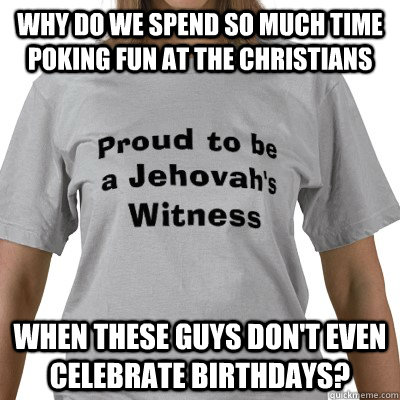 Why do we spend so much time poking fun at the Christians when these