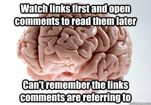 Watch links first and open comments to read them later Can't remember the links comments are referring to - Watch links first and open comments to read them later Can't remember the links comments are referring to  Scumbag Brain