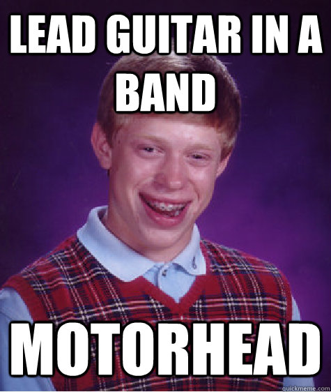 Lead Guitar in a band motorhead - Lead Guitar in a band motorhead  Bad Luck Brian