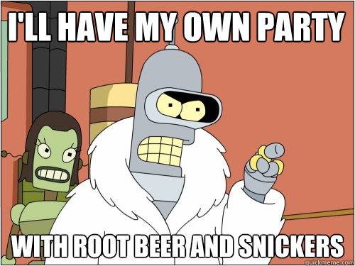 I'll have my own party with root beer and snickers - I'll have my own party with root beer and snickers  Blackjack Bender